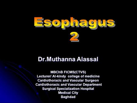 Dr.Muthanna Alassal MBChB FICMS(CTVS) Lecturer/ Al-kindy college of medicine Cardiothoracic and Vascular Surgeon Cardiothoracic and Vascular Department.