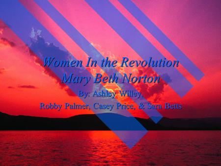 Women In the Revolution Mary Beth Norton By: Ashley Willey, Robby Palmer, Casey Price, & Sara Betts.
