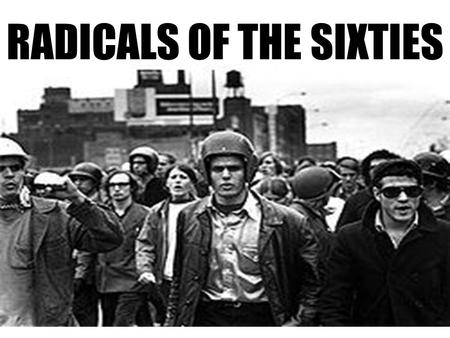 RADICALS OF THE SIXTIES. Who-Protesting Students The New Left Attitude- Society is screwed up, and The Establishment is corrupt!