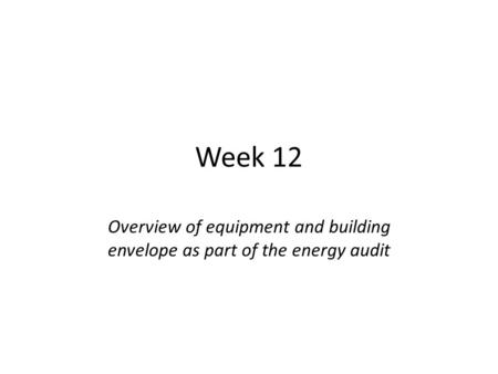 Week 12 Overview of equipment and building envelope as part of the energy audit.