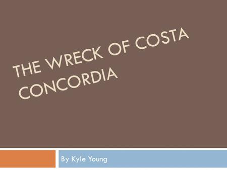 THE WRECK OF COSTA CONCORDIA By Kyle Young. Thesis  The ignorance of man affects everyone. It does not matter whether people/society know or even are.
