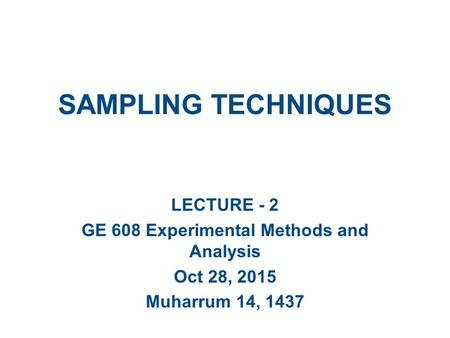 SAMPLING TECHNIQUES LECTURE - 2 GE 608 Experimental Methods and Analysis Oct 28, 2015 Muharrum 14, 1437.