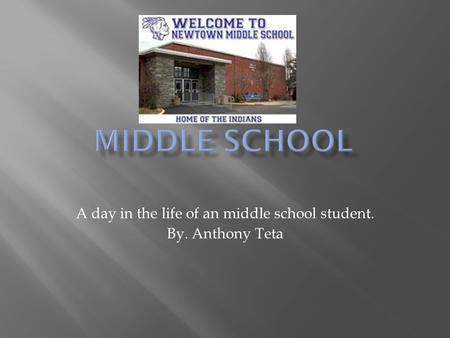 A day in the life of an middle school student. By. Anthony Teta.