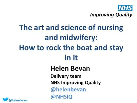 @helenbevan The art and science of nursing and midwifery: How to rock the boat and stay in it Helen Bevan Delivery team NHS Improving