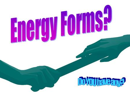 What is it? Energy is the ability to do work. Work is moving any object.