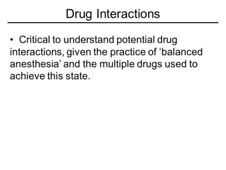 Drug Interactions Critical to understand potential drug interactions, given the practice of 'balanced anesthesia' and the multiple drugs used to achieve.