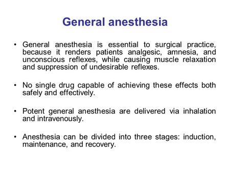 General anesthesia General anesthesia is essential to surgical practice, because it renders patients analgesic, amnesia, and unconscious reflexes, while.