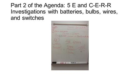 Part 2 of the Agenda: 5 E and C-E-R-R Investigations with batteries, bulbs, wires, and switches.