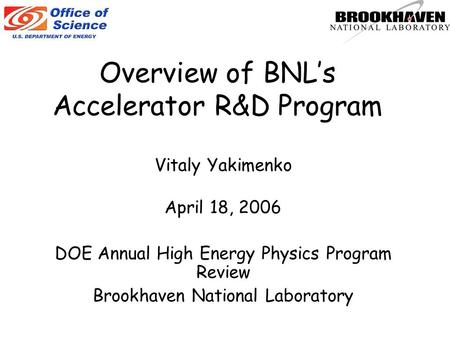 Overview of BNL's Accelerator R&D Program Vitaly Yakimenko April 18, 2006 DOE Annual High Energy Physics Program Review Brookhaven National Laboratory.