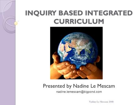 INQUIRY BASED INTEGRATED CURRICULUM Presented by Nadine Le Mescam Nadine Le Mescam 2008.