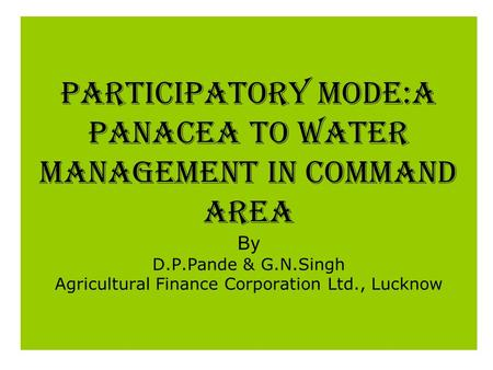 PARTICIPATORY MODE:A PANACEA TO WATER MANAGEMENT IN COMMAND AREA By D.P.Pande & G.N.Singh Agricultural Finance Corporation Ltd., Lucknow.
