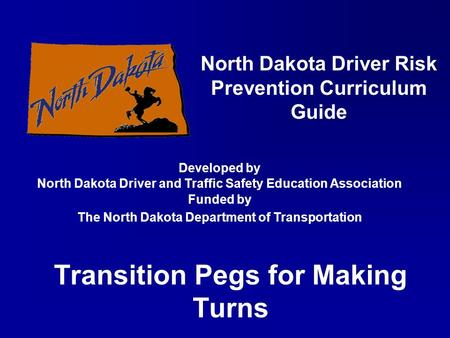 Transition Pegs for Making Turns North Dakota Driver Risk Prevention Curriculum Guide Developed by North Dakota Driver and Traffic Safety Education Association.