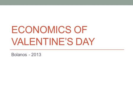 ECONOMICS OF VALENTINE'S DAY Bolanos - 2013. The Most Wonderful Day!?!?
