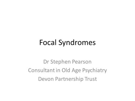 Focal Syndromes Dr Stephen Pearson Consultant in Old Age Psychiatry Devon Partnership Trust.