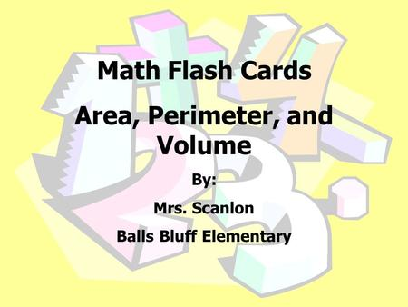 Math Flash Cards Area, Perimeter, and Volume By: Mrs. Scanlon Balls Bluff Elementary.