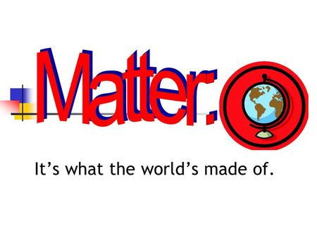 It's what the world's made of. What do you know about matter? Do you know the phases of matter? Solids Liquids Gasses Plasma.