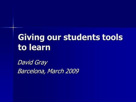 Giving our students tools to learn David Gray Barcelona, March 2009.
