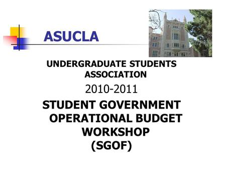 ASUCLA UNDERGRADUATE STUDENTS ASSOCIATION 2010-2011 STUDENT GOVERNMENT OPERATIONAL BUDGET WORKSHOP (SGOF)