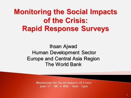 Ihsan Ajwad Human Development Sector Europe and Central Asia Region The World Bank Monitoring the Social Impacts of Crises June 11 – MC 4-800 – 9am – 5pm.