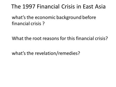 The 1997 Financial Crisis in East Asia what's the economic background before financial crisis ? What the root reasons for this financial crisis? what's.