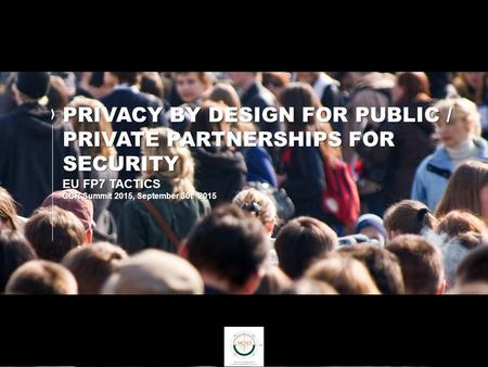 PRIVACY BY DESIGN FOR PUBLIC / PRIVATE PARTNERSHIPS FOR SECURITY EU FP7 TACTICS CCR Summit 2015, September 30t h 2015.