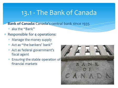" Bank of Canada: Canada's central bank since 1935  aka the ""Bank""  Responsible for 4 operations:  Manage the money supply  Act as ""the bankers' bank"""