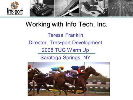 Working with Info Tech, Inc. Teresa Franklin Director, Trnsport Development 2008 TUG Warm Up Saratoga Springs, NY.