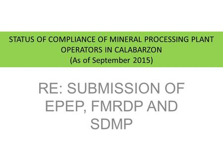 STATUS OF COMPLIANCE OF MINERAL PROCESSING PLANT OPERATORS IN CALABARZON (As of September 2015) RE: SUBMISSION OF EPEP, FMRDP AND SDMP.