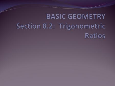 BASIC GEOMETRY Section 8.2: Trigonometric Ratios