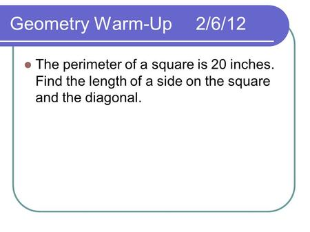 Geometry Warm-Up2/6/12 The perimeter of a square is 20 inches. Find the length of a side on the square and the diagonal.