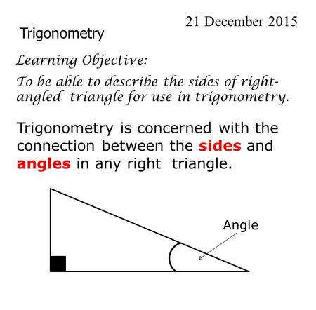 Trigonometry 21 December 2015 Learning Objective: To be able to describe the sides of right- angled triangle for use in trigonometry. Trigonometry is concerned.