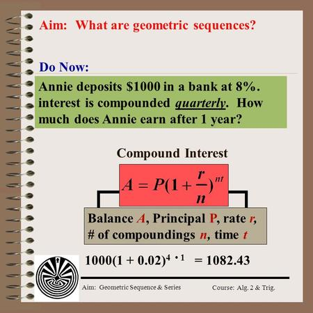 Aim: Geometric Sequence & Series Course: Alg. 2 & Trig. Do Now: Aim: What are geometric sequences? Annie deposits $1000 in a bank at 8%. interest is compounded.
