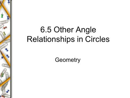 6.5 Other Angle Relationships in Circles Geometry.
