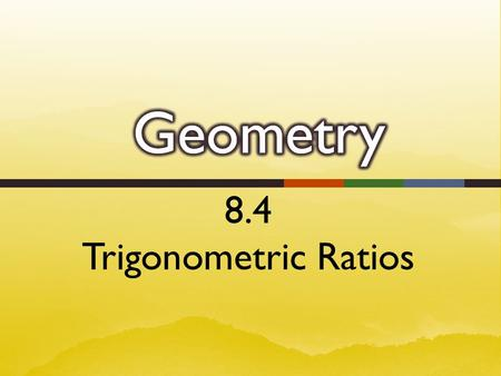 8.4 Trigonometric Ratios.  The word trigonometry comes from two Greek terms, trigon (triangle) and metron (measure).  A trigonometric ratio is a ratio.