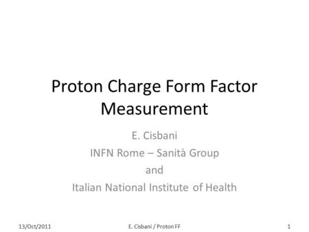 Proton Charge Form Factor Measurement E. Cisbani INFN Rome – Sanità Group and Italian National Institute of Health 113/Oct/2011E. Cisbani / Proton FF.