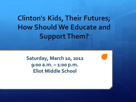 Clinton's Kids, Their Futures; How Should We Educate and Support Them? Saturday, March 10, 2012 9:00 a.m. – 1:00 p.m. Eliot Middle School.