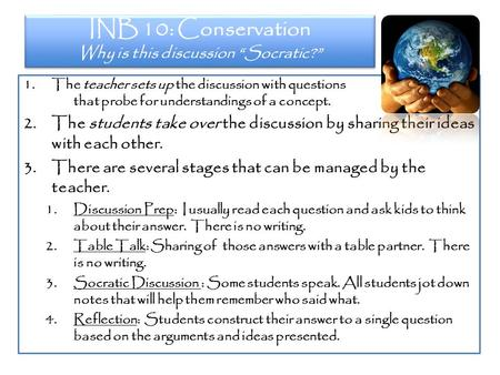"INB 10: Conservation Why is this discussion ""Socratic?"" 1.The teacher sets up the discussion with questions that probe for understandings of a concept."