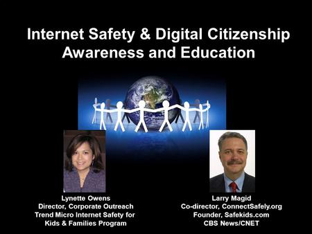 Internet Safety & Digital Citizenship Awareness and Education Larry Magid Co-director, ConnectSafely.org Founder, Safekids.com CBS News/CNET Lynette Owens.