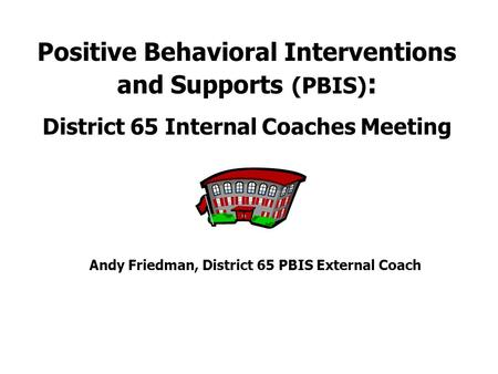 Andy Friedman, District 65 PBIS External Coach Positive Behavioral Interventions and Supports (PBIS) : District 65 Internal Coaches Meeting.