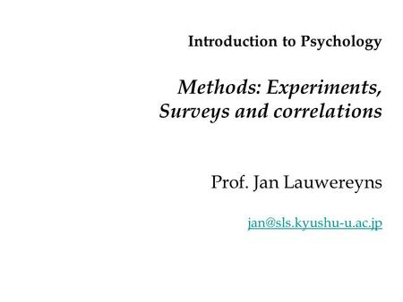 Introduction to Psychology Methods: Experiments, Surveys and correlations Prof. Jan Lauwereyns