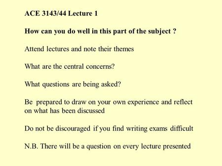 ACE 3143/44 Lecture 1 How can you do well in this part of the subject ? Attend lectures and note their themes What are the central concerns? What questions.