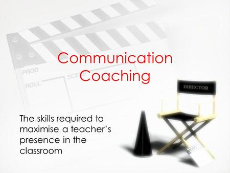 Communication Coaching The skills required to maximise a teacher's presence in the classroom.