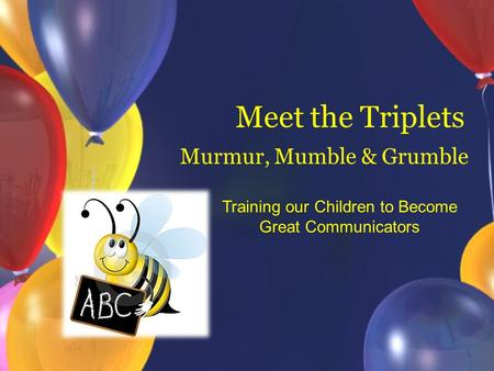Meet the Triplets Murmur, Mumble & Grumble Training our Children to Become Great Communicators.