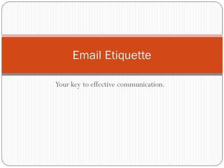 Your key to effective communication. Email Etiquette.