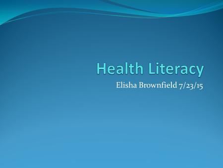 Elisha Brownfield 7/23/15. Health Literacy The degree to which an individual has the capacity to obtain, communicate, process, and understand basic health.