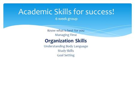 Know what is best for you Managing Time Organization Skills Understanding Body Language Study Skills Goal Setting Academic Skills for success! 6 week group.