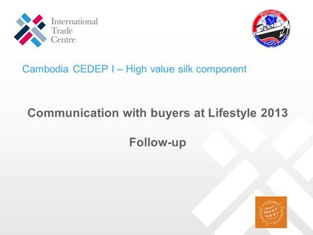 Communication with buyers at Lifestyle 2013 Follow-up Cambodia CEDEP I – High value silk component.