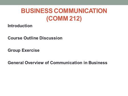 <strong>BUSINESS</strong> <strong>COMMUNICATION</strong> (COMM 212) Introduction Course Outline Discussion Group Exercise General Overview of <strong>Communication</strong> in <strong>Business</strong>.
