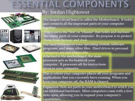 By: Jordan Hightower This Case is the box or chassis that holds and encloses the many parts of your computer. Its purpose is to protect them from.