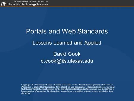 Portals and Web Standards Lessons Learned and Applied David Cook Copyright The University of Texas at Austin 2003. This work is the.
